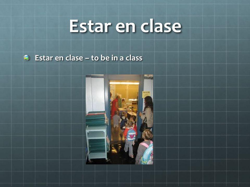 Estar en clase Estar en clase – to be in a class