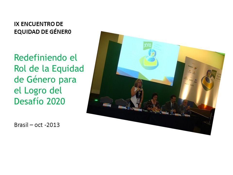IX ENCUENTRO DE EQUIDAD DE GÉNER0 Redefiniendo el Rol de la Equidad de Género para el Logro del Desafío 2020 Brasil – oct -2013