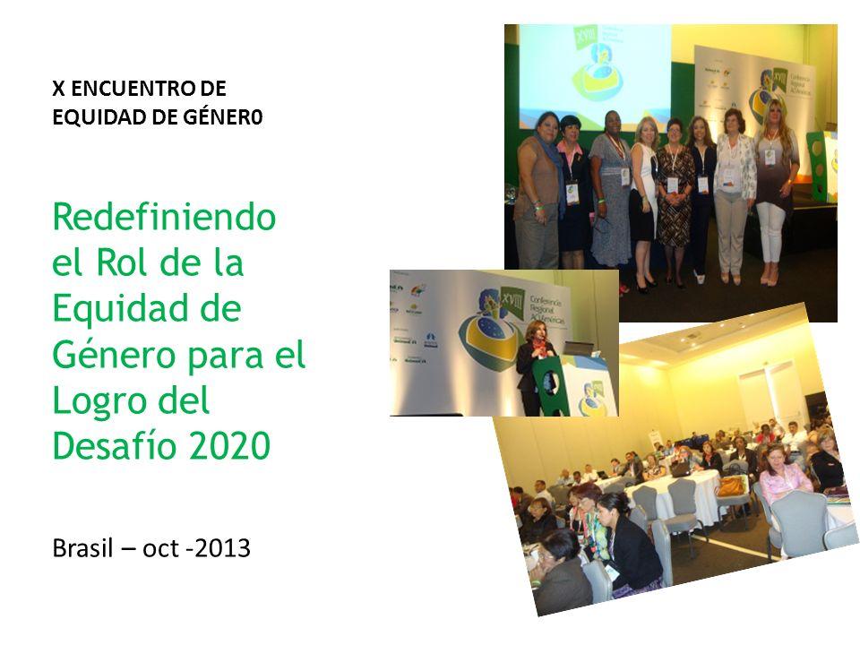 X ENCUENTRO DE EQUIDAD DE GÉNER0 Redefiniendo el Rol de la Equidad de Género para el Logro del Desafío 2020 Brasil – oct -2013