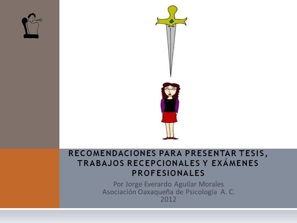Por Jorge Everardo Aguilar Morales Asociación Oaxaqueña de Psicología A. C. 2012 RECOMENDACIONES PARA PRESENTAR TESIS, TRABAJOS RECEPCIONALES Y EXÁMEN