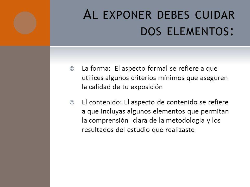 A L EXPONER DEBES CUIDAR DOS ELEMENTOS : La forma: El aspecto formal se refiere a que utilices algunos criterios mínimos que aseguren la calidad de tu