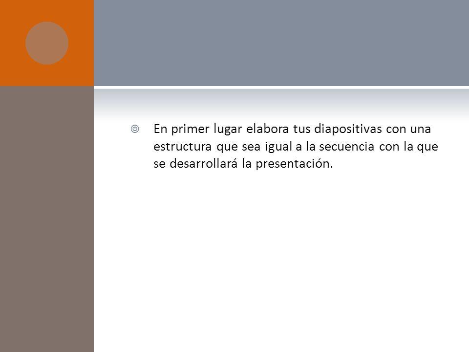 En primer lugar elabora tus diapositivas con una estructura que sea igual a la secuencia con la que se desarrollará la presentación.