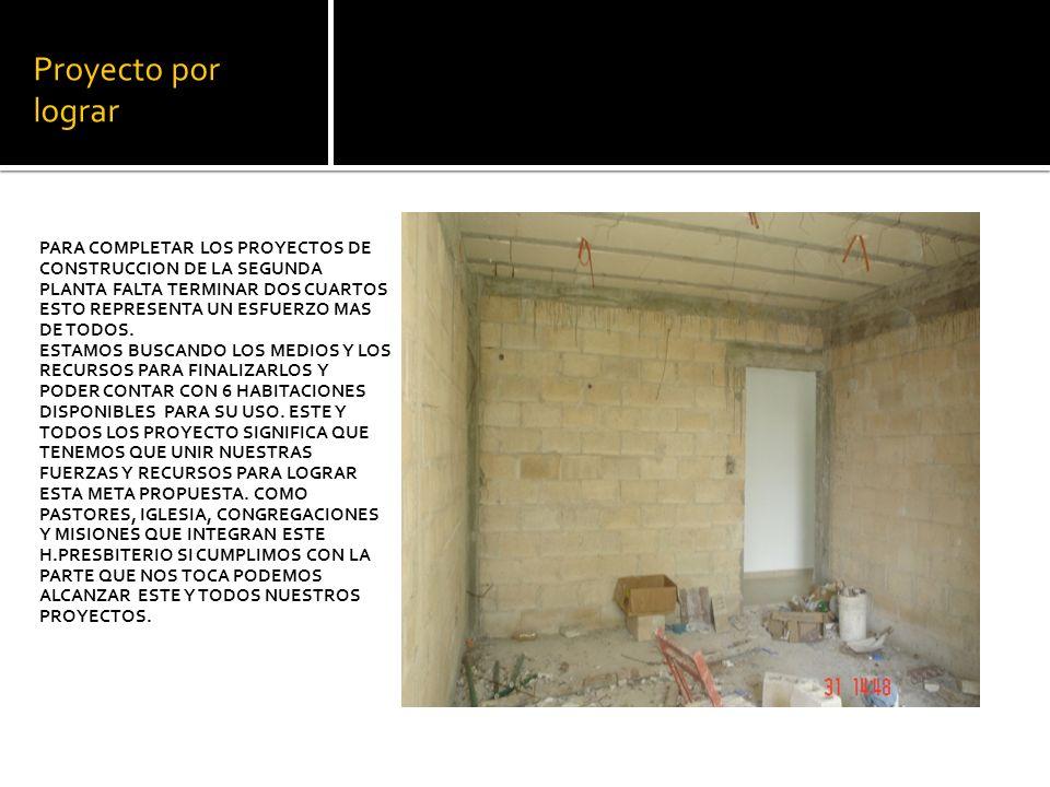 Proyecto por lograr PARA COMPLETAR LOS PROYECTOS DE CONSTRUCCION DE LA SEGUNDA PLANTA FALTA TERMINAR DOS CUARTOS ESTO REPRESENTA UN ESFUERZO MAS DE TODOS.