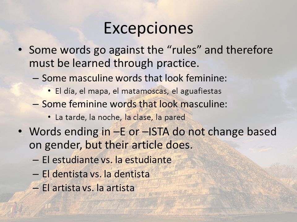 Excepciones Some words go against the rules and therefore must be learned through practice. – Some masculine words that look feminine: El día, el mapa