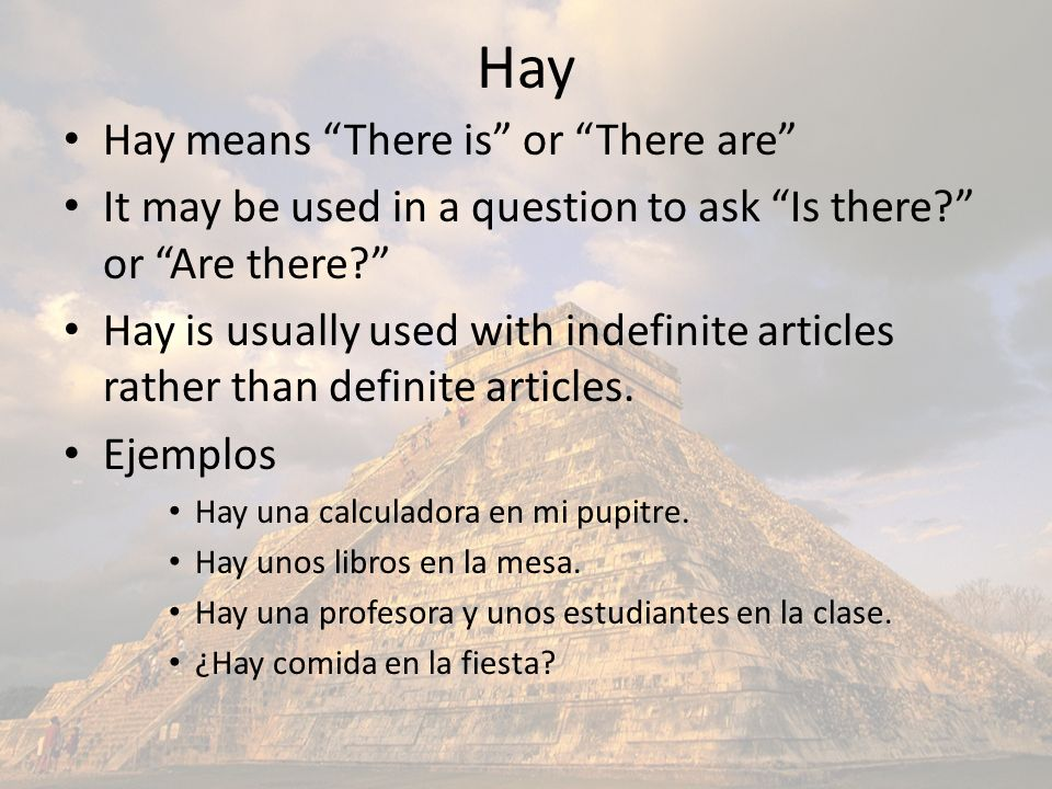 Hay Hay means There is or There are It may be used in a question to ask Is there? or Are there? Hay is usually used with indefinite articles rather th