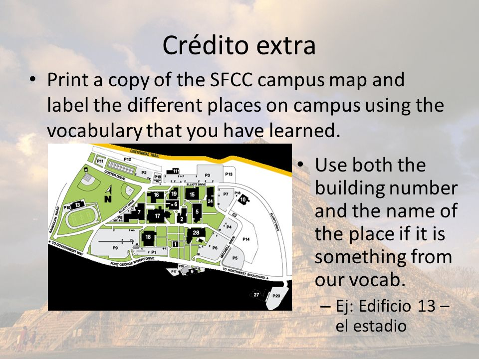 Crédito extra Print a copy of the SFCC campus map and label the different places on campus using the vocabulary that you have learned. Use both the bu