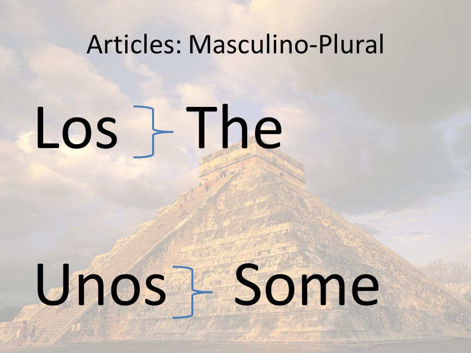 Masculino-plural: Ejemplos THESOME Libros Pupitres Pizarrones* *see next page Gimnasios Relojes Los Unos To pluralize: Add S to words that end in a vowel, and ES to words that end in a consonant.