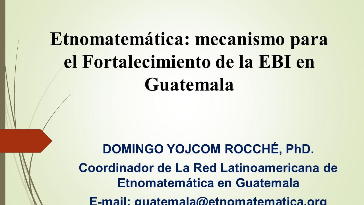 Etnomatemática: mecanismo para el Fortalecimiento de la EBI en Guatemala DOMINGO YOJCOM ROCCHÉ, PhD. Coordinador de La Red Latinoamericana de Etnomate
