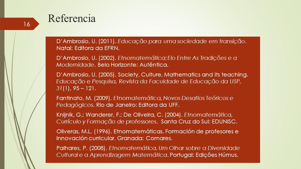 Referencia DAmbrosio, U. (2011). Educação para uma sociedade em transição. Natal: Editora da EFRN. DAmbrosio, U. (2002). Etnomatemática: Elo Entre As