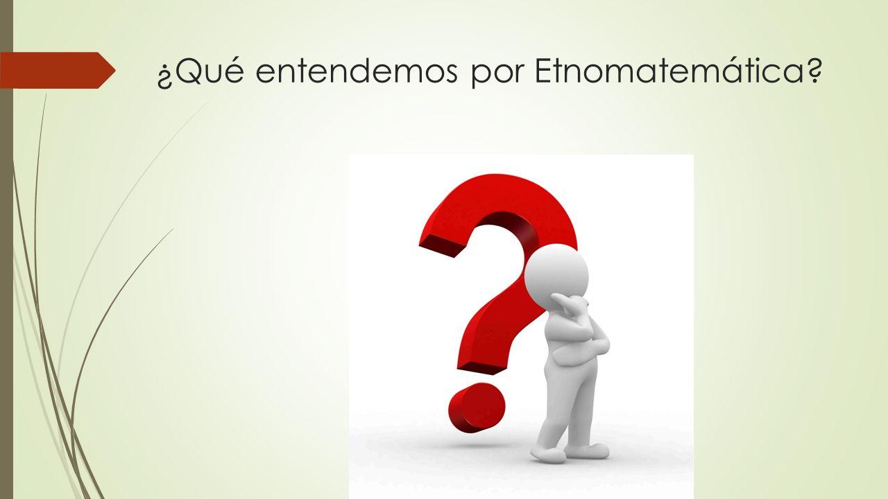 ¿Qué entendemos por Etnomatemática?
