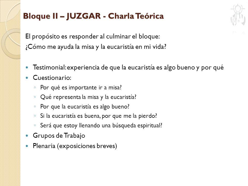 Bloque II – JUZGAR - Charla Teórica El propósito es responder al culminar el bloque: ¿Cómo me ayuda la misa y la eucaristía en mi vida? Testimonial: e
