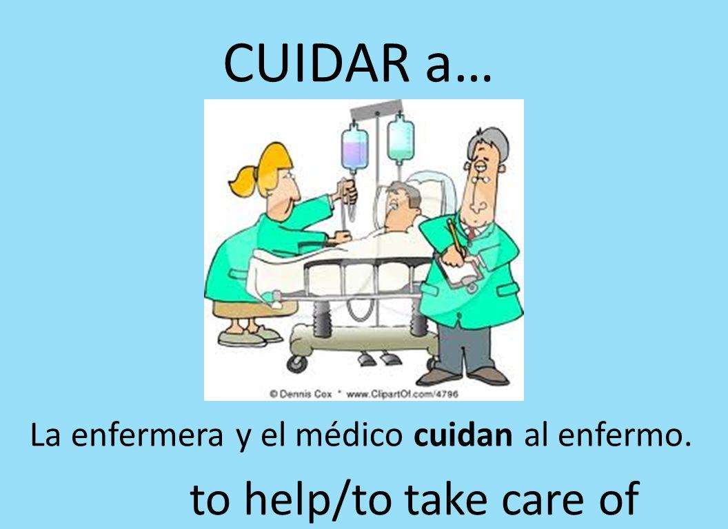 CUIDAR a… La enfermera y el médico cuidan al enfermo. to help/to take care of