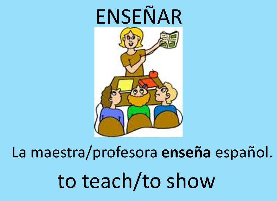 ENSEÑAR La maestra/profesora enseña español. to teach/to show