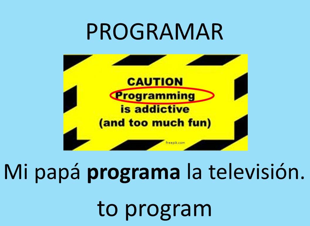 freepik.com PROGRAMAR Mi papá programa la televisión. to program
