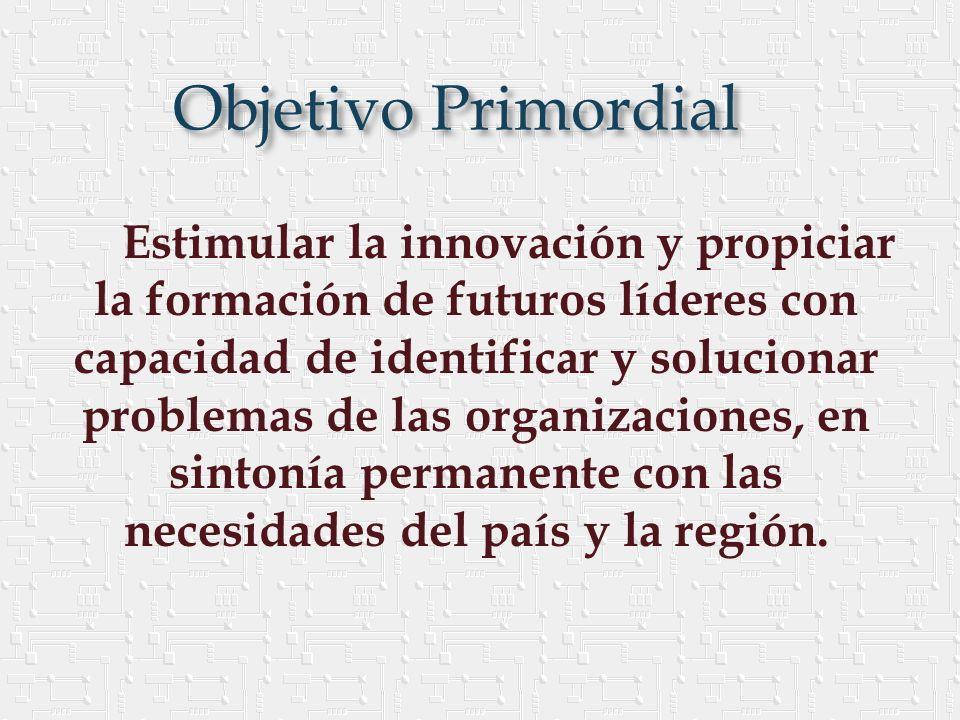 Objetivo Primordial Estimular la innovación y propiciar la formación de futuros líderes con capacidad de identificar y solucionar problemas de las organizaciones, en sintonía permanente con las necesidades del país y la región.