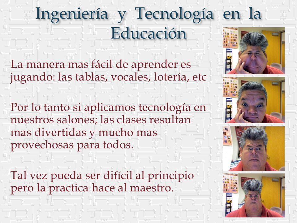 Ingeniería y Tecnología en la Educación La manera mas fácil de aprender es jugando: las tablas, vocales, lotería, etc Por lo tanto si aplicamos tecnología en nuestros salones; las clases resultan mas divertidas y mucho mas provechosas para todos.