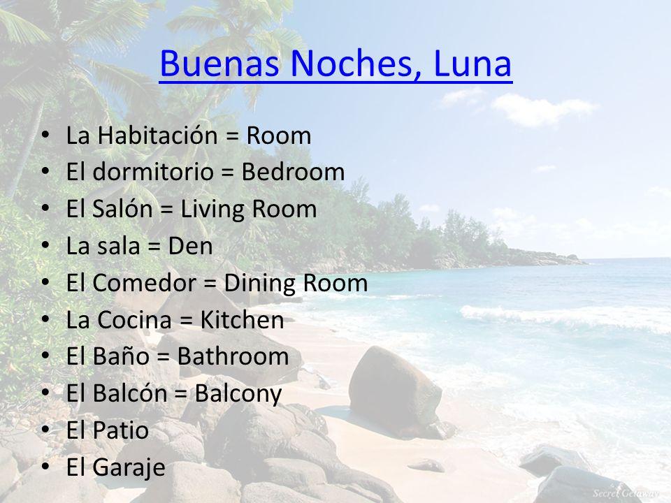 Buenas Noches, Luna La Habitación = Room El dormitorio = Bedroom El Salón = Living Room La sala = Den El Comedor = Dining Room La Cocina = Kitchen El Baño = Bathroom El Balcón = Balcony El Patio El Garaje