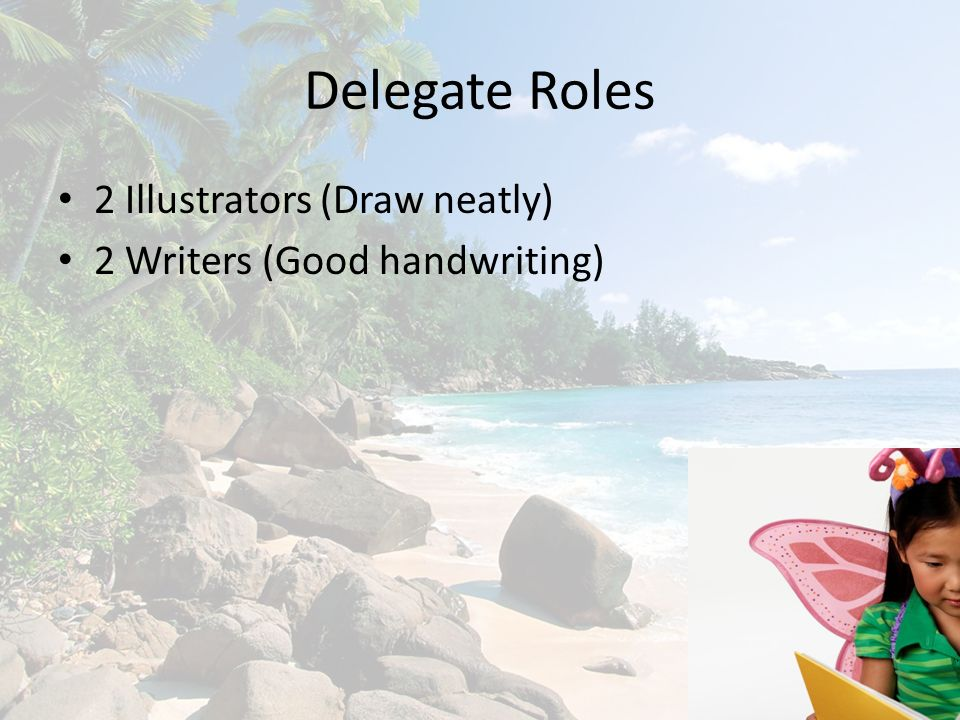 Delegate Roles 2 Illustrators (Draw neatly) 2 Writers (Good handwriting)