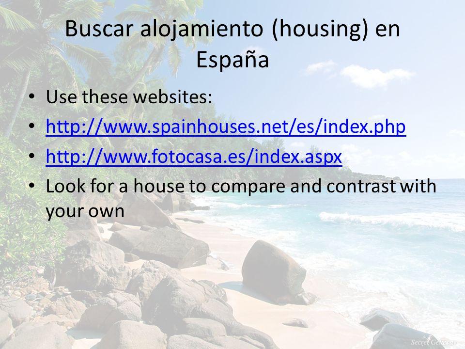 Buscar alojamiento (housing) en España Use these websites: http://www.spainhouses.net/es/index.php http://www.fotocasa.es/index.aspx Look for a house