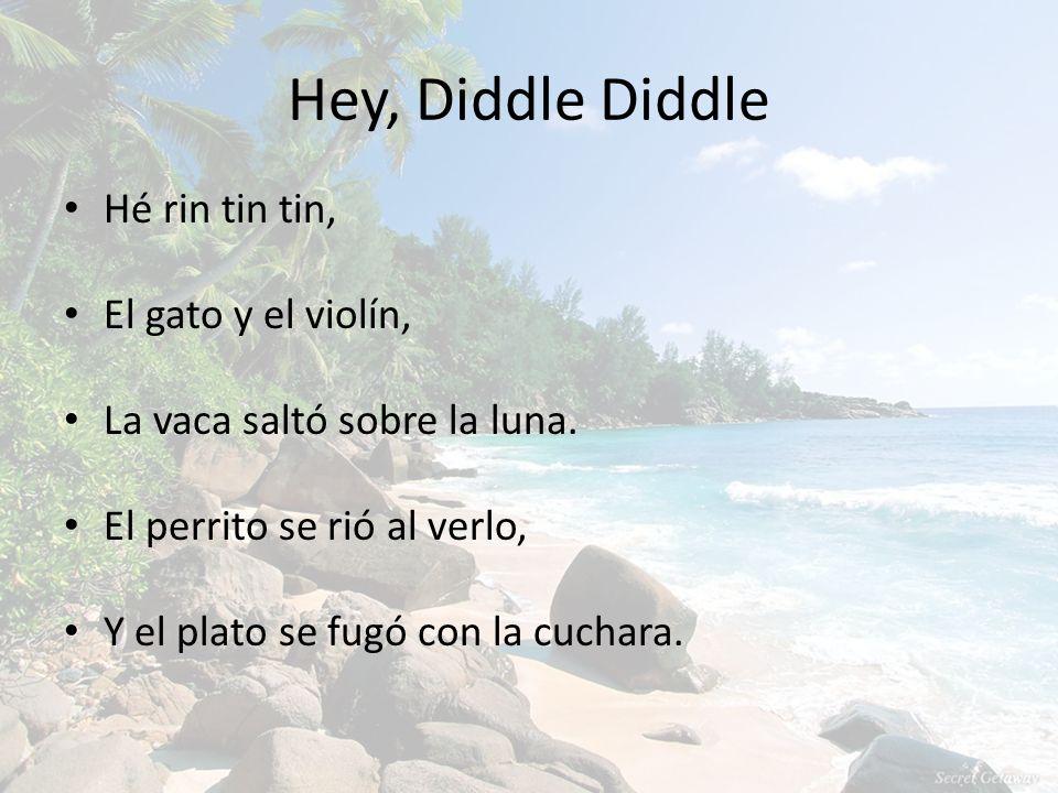 Hey, Diddle Diddle Hé rin tin tin, El gato y el violín, La vaca saltó sobre la luna. El perrito se rió al verlo, Y el plato se fugó con la cuchara.