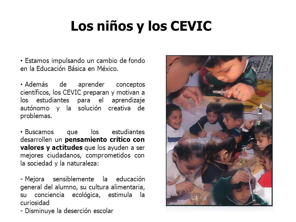 Los niños y los CEVIC Estamos impulsando un cambio de fondo en la Educación Básica en México. Además de aprender conceptos científicos, los CEVIC prep