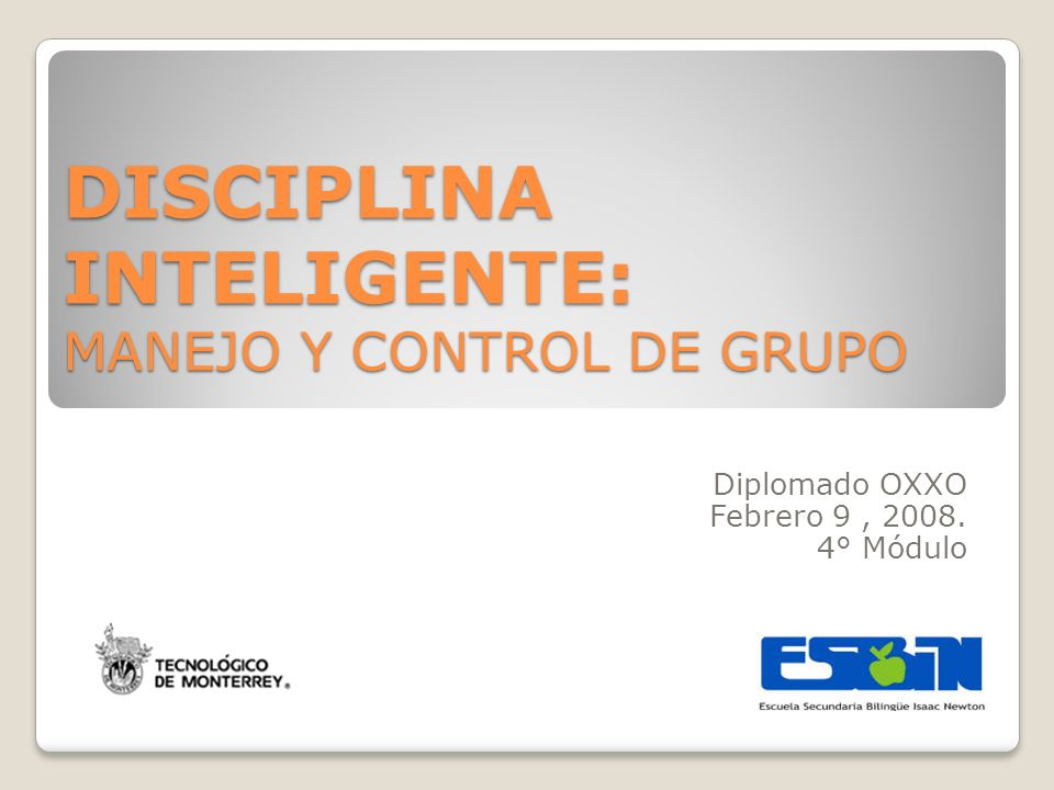 DISCIPLINA INTELIGENTE: MANEJO Y CONTROL DE GRUPO Diplomado OXXO Febrero 9, 2008. 4° Módulo