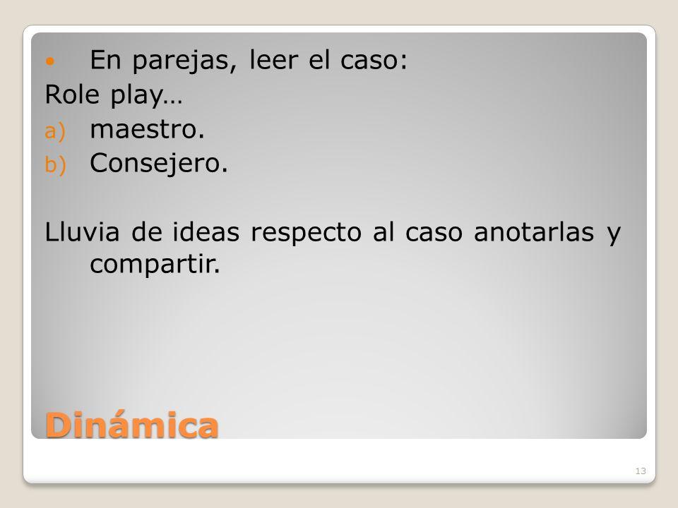 13 Dinámica En parejas, leer el caso: Role play… a) maestro. b) Consejero. Lluvia de ideas respecto al caso anotarlas y compartir.
