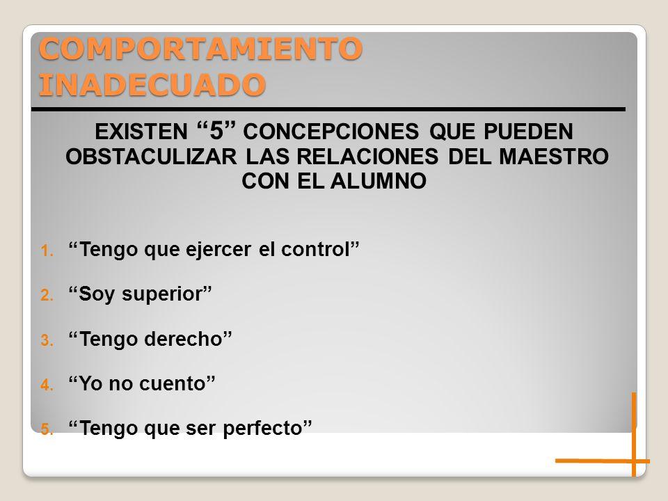 COMPORTAMIENTO INADECUADO EXISTEN 5 CONCEPCIONES QUE PUEDEN OBSTACULIZAR LAS RELACIONES DEL MAESTRO CON EL ALUMNO 1. Tengo que ejercer el control 2. S