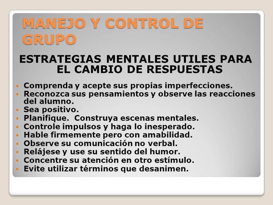 MANEJO Y CONTROL DE GRUPO ESTRATEGIAS MENTALES UTILES PARA EL CAMBIO DE RESPUESTAS Comprenda y acepte sus propias imperfecciones. Reconozca sus pensam