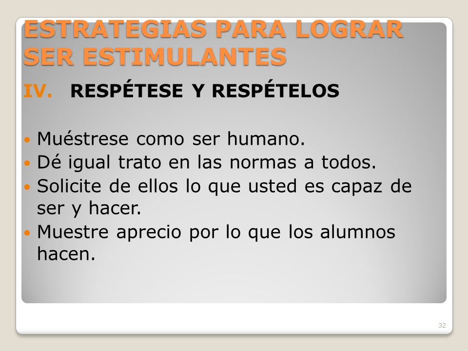 32 ESTRATEGIAS PARA LOGRAR SER ESTIMULANTES IV.RESPÉTESE Y RESPÉTELOS Muéstrese como ser humano.