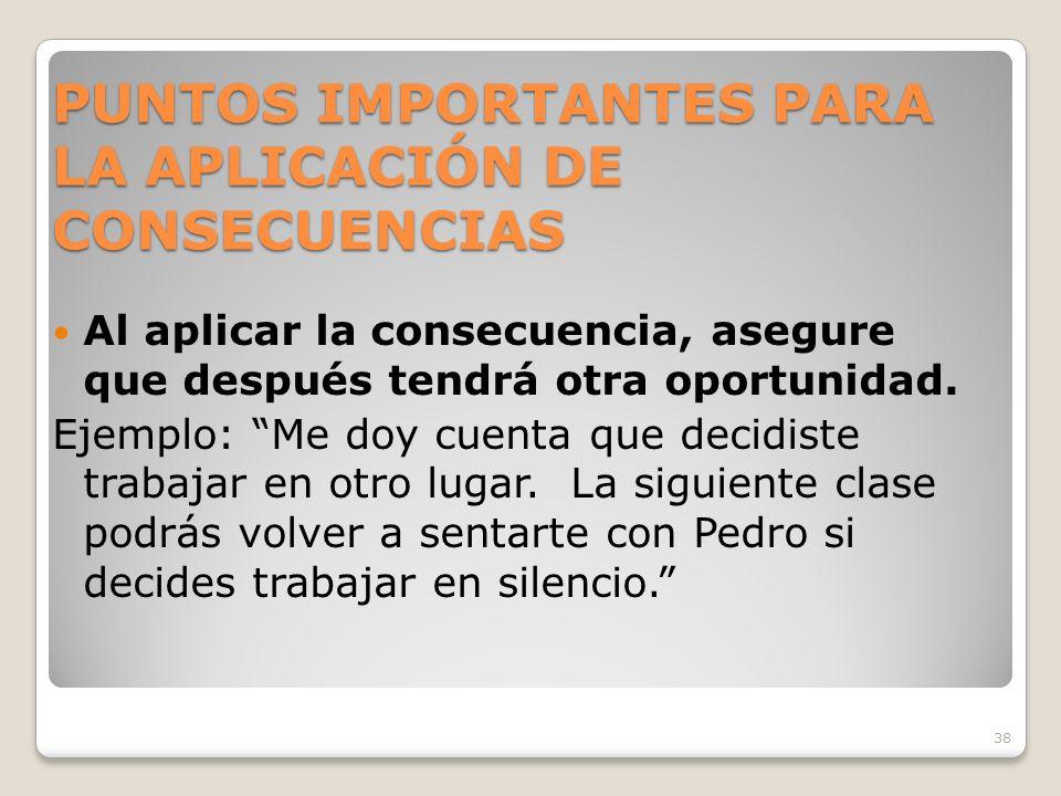 38 PUNTOS IMPORTANTES PARA LA APLICACIÓN DE CONSECUENCIAS Al aplicar la consecuencia, asegure que después tendrá otra oportunidad.
