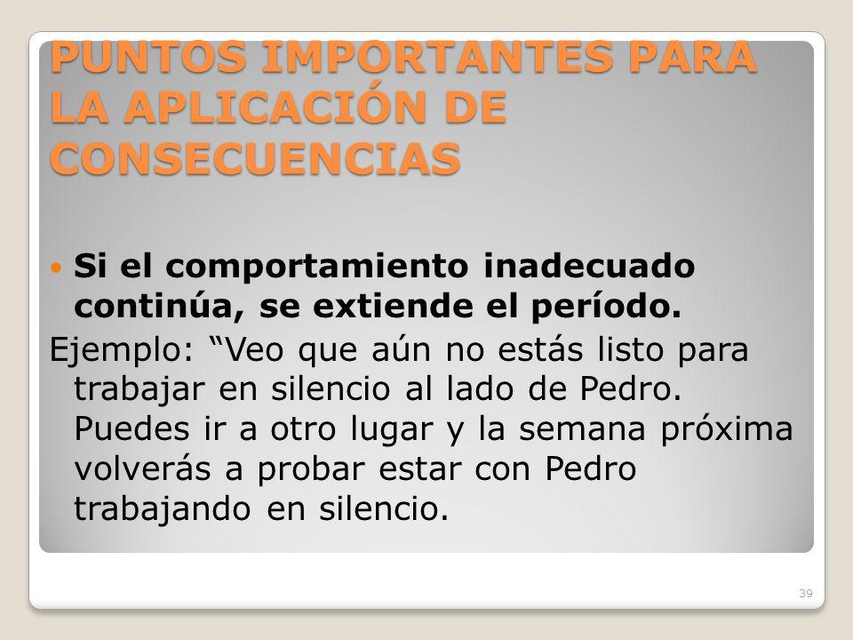 39 PUNTOS IMPORTANTES PARA LA APLICACIÓN DE CONSECUENCIAS Si el comportamiento inadecuado continúa, se extiende el período.