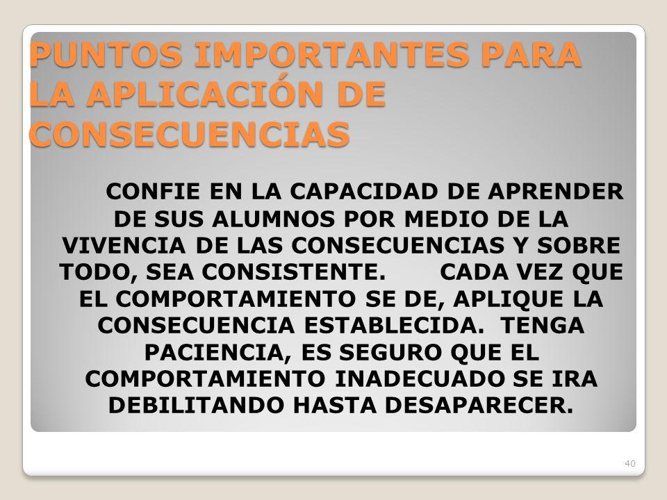 40 PUNTOS IMPORTANTES PARA LA APLICACIÓN DE CONSECUENCIAS CONFIE EN LA CAPACIDAD DE APRENDER DE SUS ALUMNOS POR MEDIO DE LA VIVENCIA DE LAS CONSECUENCIAS Y SOBRE TODO, SEA CONSISTENTE.CADA VEZ QUE EL COMPORTAMIENTO SE DE, APLIQUE LA CONSECUENCIA ESTABLECIDA.