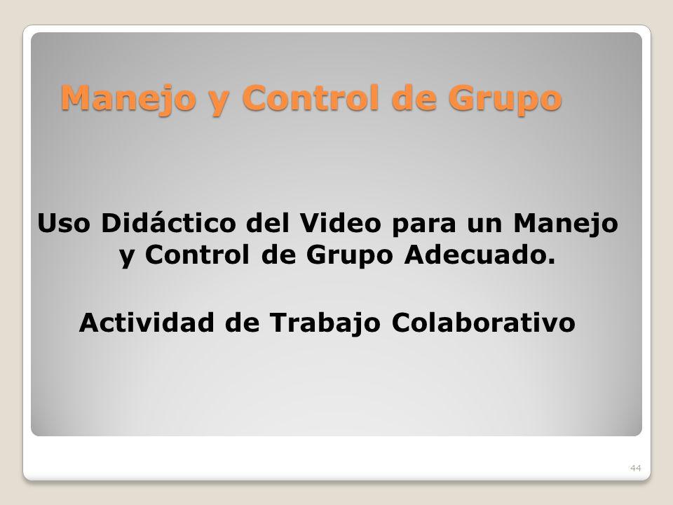 44 Manejo y Control de Grupo Uso Didáctico del Video para un Manejo y Control de Grupo Adecuado. Actividad de Trabajo Colaborativo