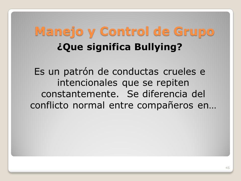 45 Manejo y Control de Grupo ¿Que significa Bullying? Es un patrón de conductas crueles e intencionales que se repiten constantemente. Se diferencia d