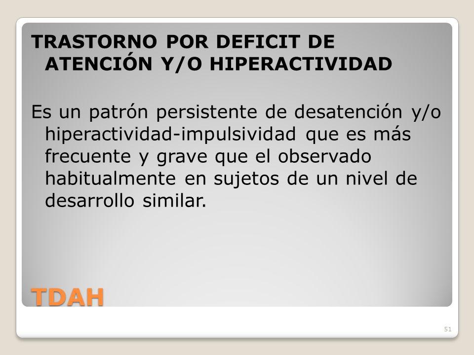 51 TDAH TRASTORNO POR DEFICIT DE ATENCIÓN Y/O HIPERACTIVIDAD Es un patrón persistente de desatención y/o hiperactividad-impulsividad que es más frecuente y grave que el observado habitualmente en sujetos de un nivel de desarrollo similar.