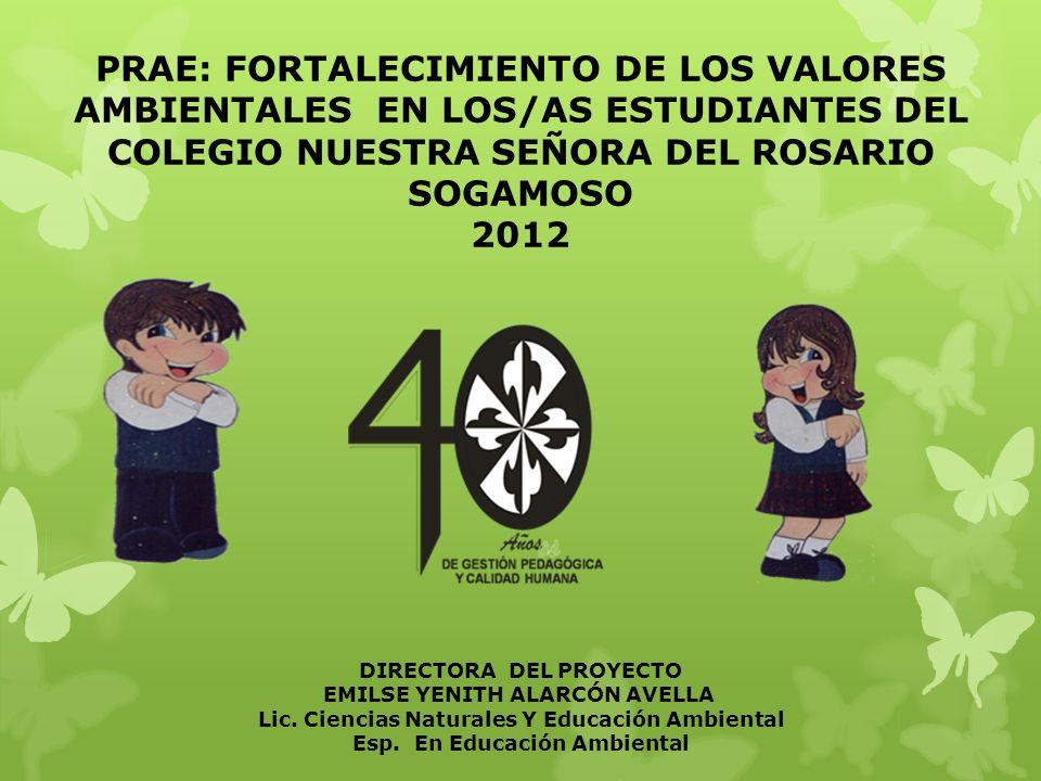 PRAE: FORTALECIMIENTO DE LOS VALORES AMBIENTALES EN LOS/AS ESTUDIANTES DEL COLEGIO NUESTRA SEÑORA DEL ROSARIO SOGAMOSO 2012 DIRECTORA DEL PROYECTO EMI