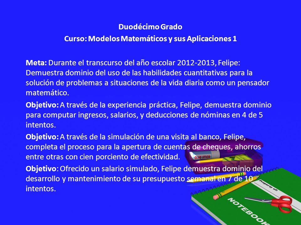 Duodécimo Grado Curso: Modelos Matemáticos y sus Aplicaciones 1 Meta: Durante el transcurso del año escolar 2012-2013, Felipe: Demuestra dominio del u