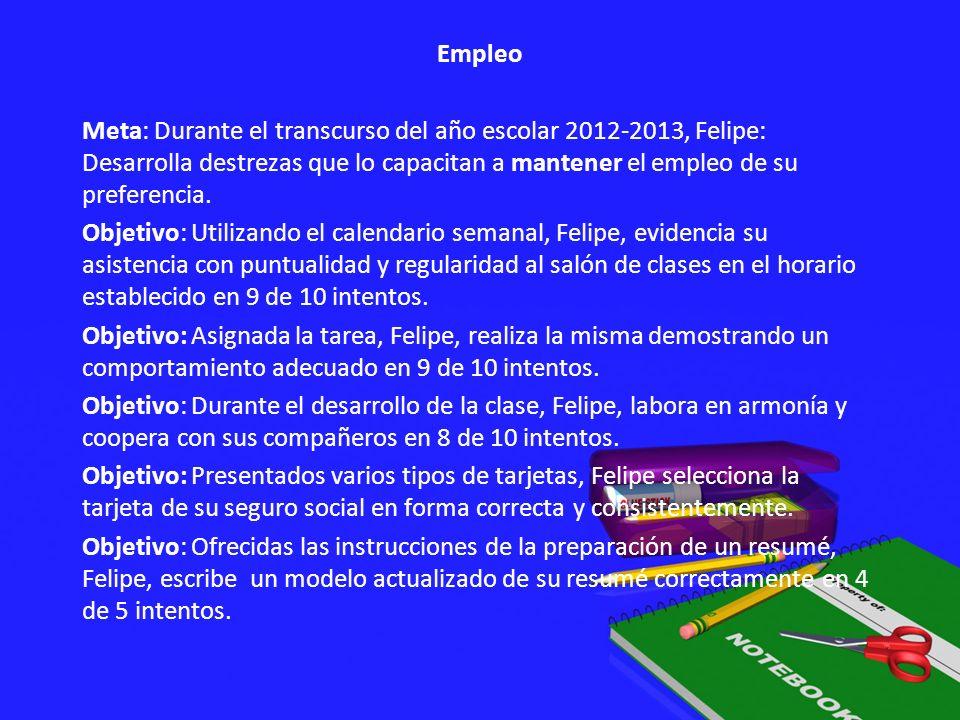 Empleo Meta: Durante el transcurso del año escolar 2012-2013, Felipe: Desarrolla destrezas que lo capacitan a mantener el empleo de su preferencia. Ob