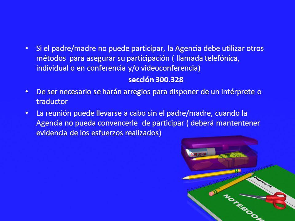 Si el padre/madre no puede participar, la Agencia debe utilizar otros métodos para asegurar su participación ( llamada telefónica, individual o en con