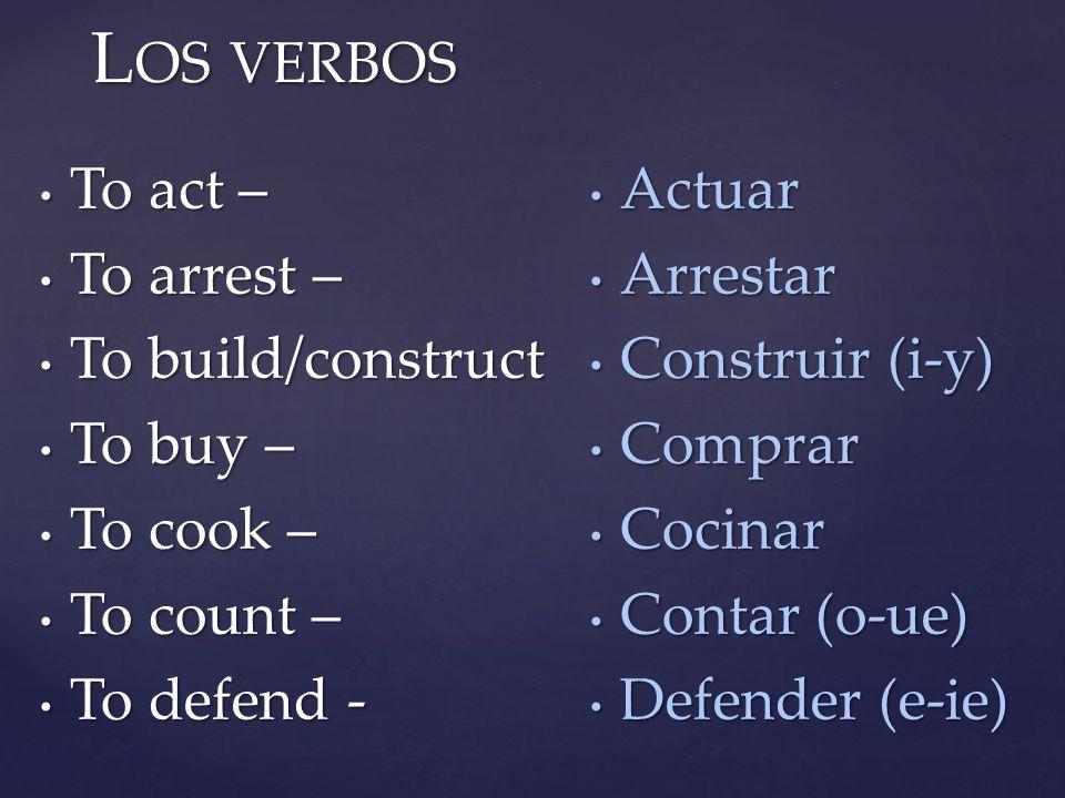 L OS VERBOS To act – To act – To arrest – To arrest – To build/construct To build/construct To buy – To buy – To cook – To cook – To count – To count