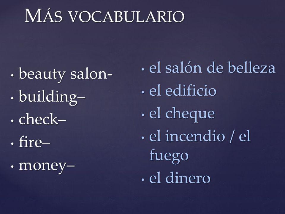 M ÁS VOCABULARIO beauty salon- beauty salon- building– building– check– check– fire– fire– money– money– el salón de belleza el salón de belleza el ed