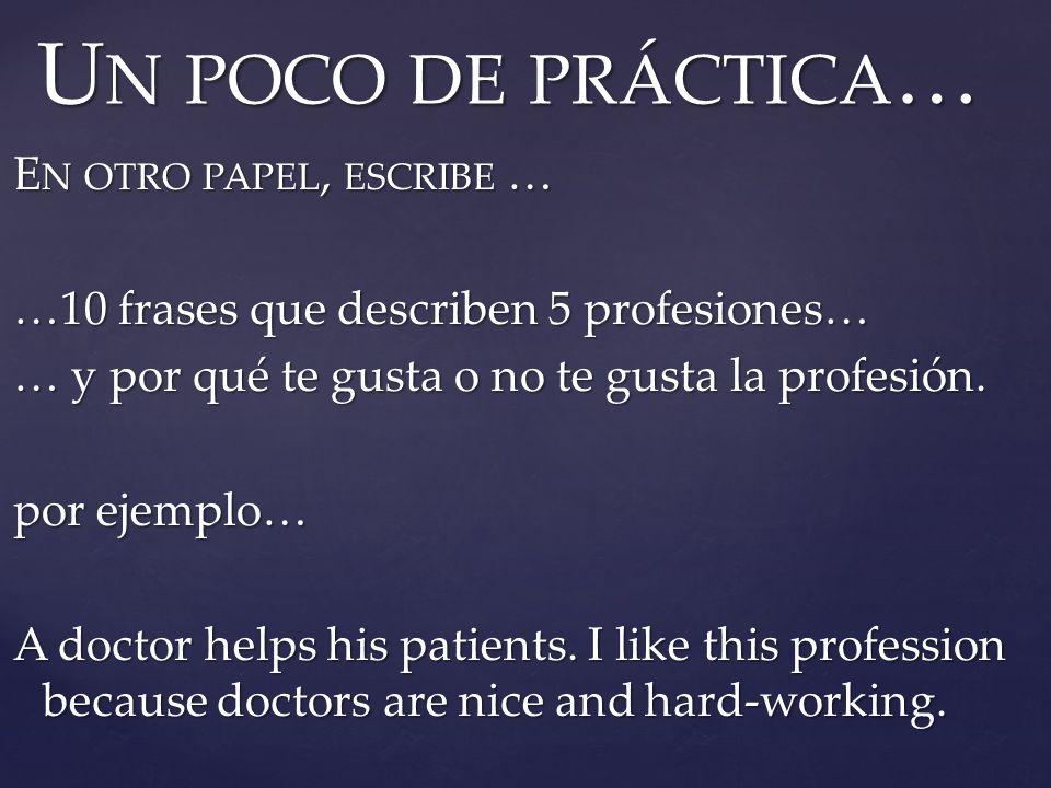 E N OTRO PAPEL, ESCRIBE … …10 frases que describen 5 profesiones… … y por qué te gusta o no te gusta la profesión. por ejemplo… A doctor helps his pat