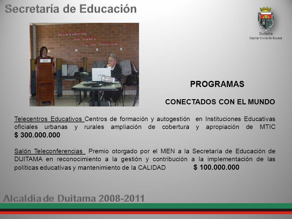 Duitama Capital Cívica de Boyacá CONECTADOS CON EL MUNDO Telecentros Educativos Centros de formación y autogestión en Instituciones Educativas oficiales urbanas y rurales ampliación de cobertura y apropiación de MTIC $ 300.000.000 Salón Teleconferencias Premio otorgado por el MEN a la Secretaría de Educación de DUITAMA en reconocimiento a la gestión y contribución a la implementación de las políticas educativas y mantenimiento de la CALIDAD $ 100.000.000 PROGRAMAS