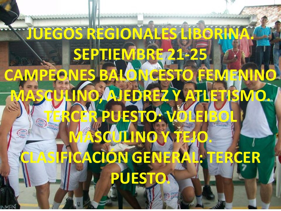 JUEGOS REGIONALES LIBORINA. SEPTIEMBRE 21-25 CAMPEONES BALONCESTO FEMENINO MASCULINO, AJEDREZ Y ATLETISMO. TERCER PUESTO: VOLEIBOL MASCULINO Y TEJO. C