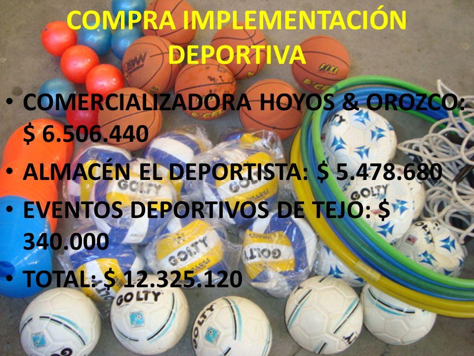 COMPRA IMPLEMENTACIÓN DEPORTIVA COMERCIALIZADORA HOYOS & OROZCO: $ 6.506.440 ALMACÉN EL DEPORTISTA: $ 5.478.680 EVENTOS DEPORTIVOS DE TEJO: $ 340.000