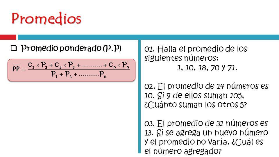 Promedios Promedio ponderado (P.P) 01. Halla el promedio de los siguientes números: 1, 10, 18, 70 y 71. 02. El promedio de 14 números es 10. Si 9 de e