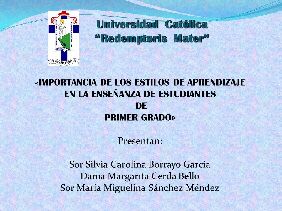 « IMPORTANCIA DE LOS ESTILOS DE APRENDIZAJE EN LA ENSEÑANZA DE ESTUDIANTES DE PRIMER GRADO» Presentan: Sor Silvia Carolina Borrayo García Dania Margar