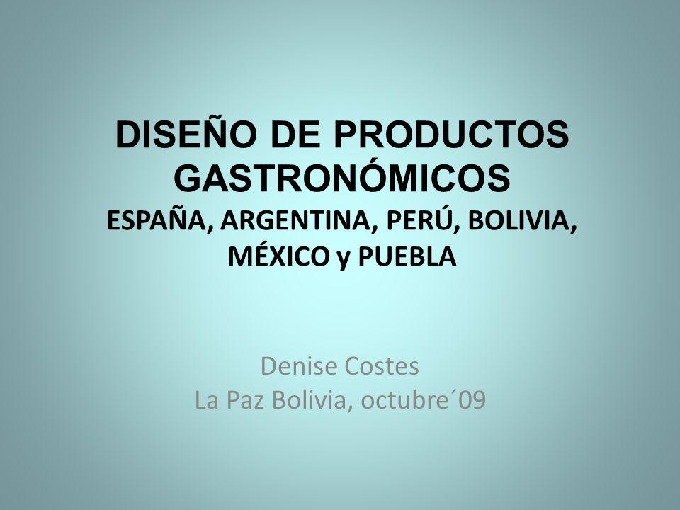 DISEÑO DE PRODUCTOS GASTRONÓMICOS ESPAÑA, ARGENTINA, PERÚ, BOLIVIA, MÉXICO y PUEBLA Denise Costes La Paz Bolivia, octubre´09