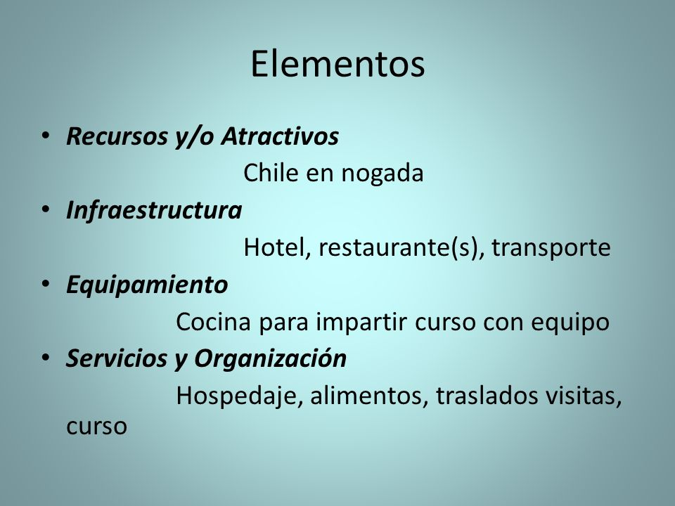 Elementos Recursos y/o Atractivos Chile en nogada Infraestructura Hotel, restaurante(s), transporte Equipamiento Cocina para impartir curso con equipo Servicios y Organización Hospedaje, alimentos, traslados visitas, curso